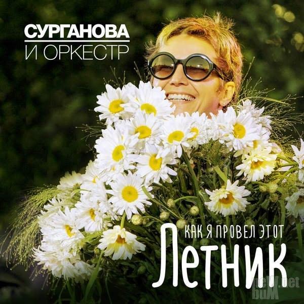 Сурганова и Оркестр - Как я провёл этот Летник (2016)